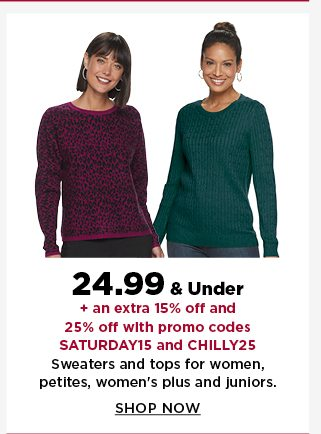 24.99 & Under plus an extra 15% off and 25% off with promo codes SATURDAY15 and CHILLY25. Sweaters and tops for women, petites and women's plus and juniors. Shop Now.