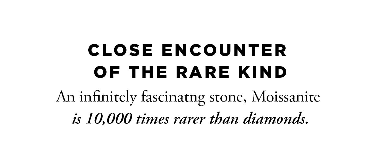 Close Encounter of the Rare Kind. An infinitely fascinatng stone, Moissanite is 10,000 times rarer than diamonds.