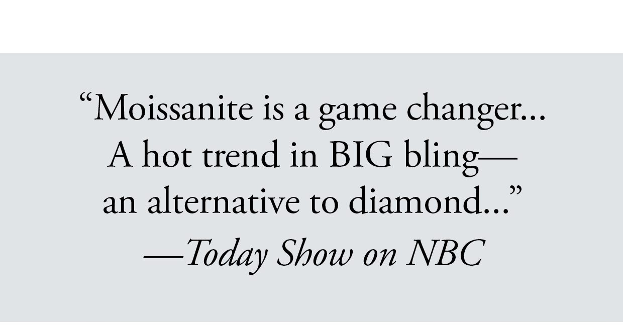 'Moissanite is a game changer... A hot trend in BIG bling— an alternative to diamond...' —Today Show on NBC