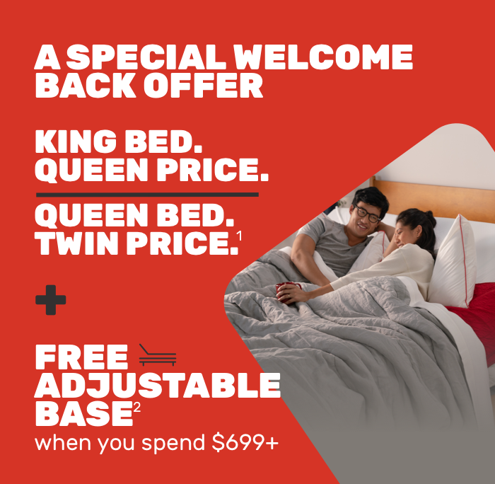 A SPECIAL WELCOME-BACK OFFER QUEEN PRICE.TWIN PRICE.free adjustable basewhen you spend $699+