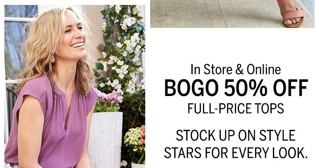 In store & Online BOGO 50% OFF FULL-PRICE TOPS STOCK UP ON STYLE STARS FOR EVERY LOOK