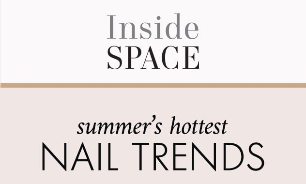 Inside Space summer's hottest Nail Trends