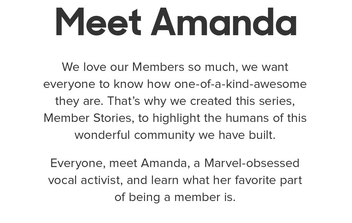 """We love our Members so much, we want everyone to know how one-of-a-kind-awesome they are. That's why we created this series, Member Stories, to highlight the humans of this wonderful community we have built. Everyone, meet Amanda, a Marvel-obsessed vocal activist, and learn what her favorite part of being a member is. IG: Manders_Nanners """"As a woman, it's okay to make noise and take up space."""""""