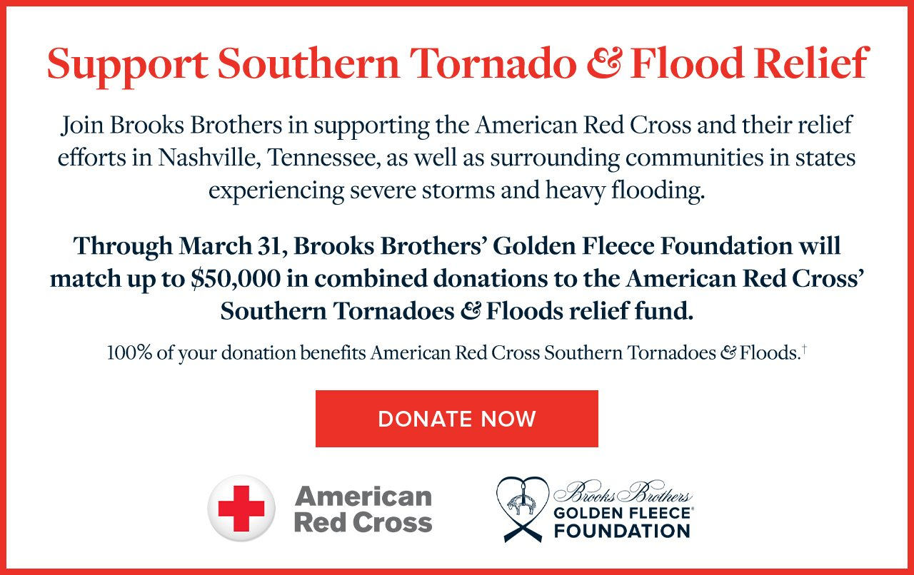 Support Southern Tornado & Flood Relief Join Brooks Brothers in supporting the American Red Cross and their relief efforts in Nashville, Tennessee, as well as surrounding communities in states experiencing severe storms and heavy flooding. Through March 31, Brooks Brothers' Golden Fleece Foundation will match up to $50,000 in combined donations to the American Red Cross' Southern Tornadoes and Floods relief fund. 100% of your donation benefits American Red Cross Southern Tornadoes and Floods. Donate Now.