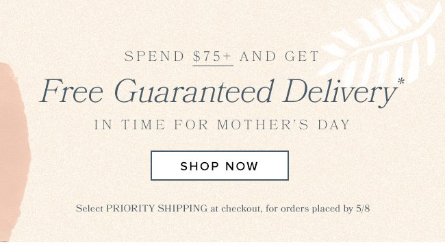 Get guaranteed shipping by for Mother's Day when your spend $75 by 5/9.