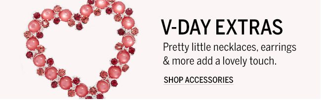 V-Day Extras. Pretty little necklaces, earrings & more add a lovely touch. Shop Accessories