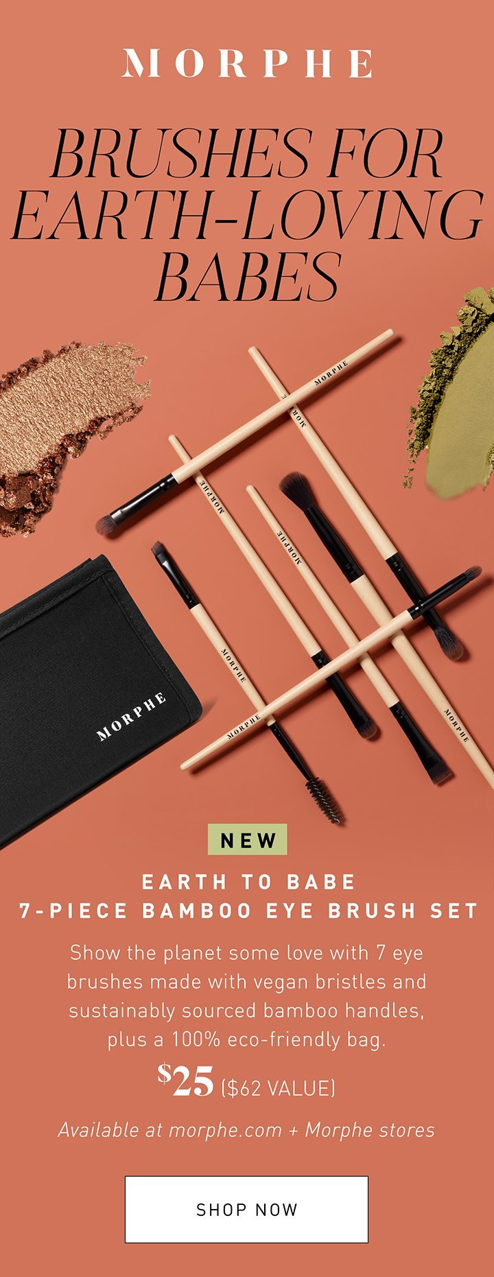 MORPHE BRUSHES FOR EARTH-LOVING BABES NEW EARTH TO BABE 7-PIECE BAMBOO EYE BRUSH SET Show the planet some love with 7 eye brushes made with vegan bristles and sustainably sourced bamboo handles, plus a 100% eco-friendly bag. $20 ($35 VALUE) Available at morphe.com + Morphe stores SHOP NOW
