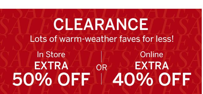 Our Last Summer Sale CLEARANCE 100s of warm-weather styles added! In Store EXTRA 50% OFF or Online EXTRA 40% OFF. In-store code: 6197. Select styles only. Prices as marked.