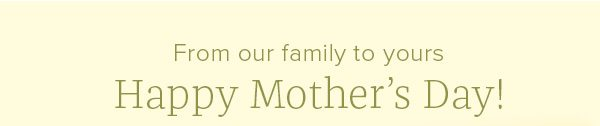 From our family to yours Happy Mother's Day!