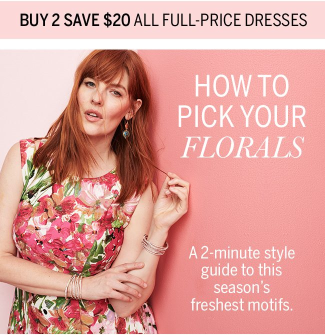 BUY 2 SAVE $20 ALL FULL-PRICE DRESSES. HOW TO PICK YOUR FLORALS. A 2-minute style guide to this season's freshest motifs.