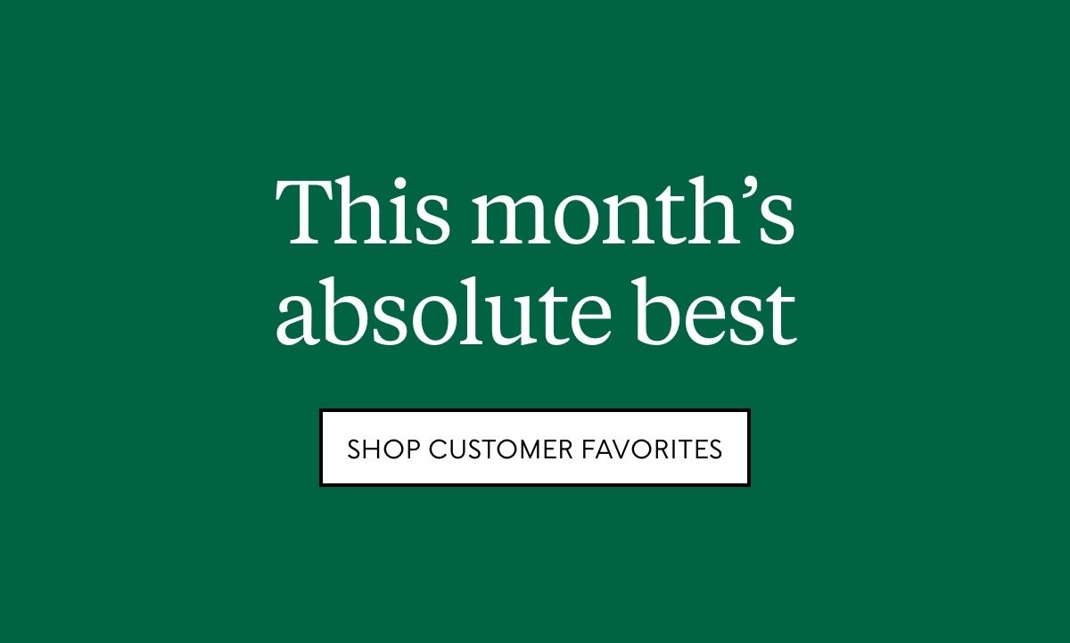 This month's absolute best. Need we say more? Shop customer favorites