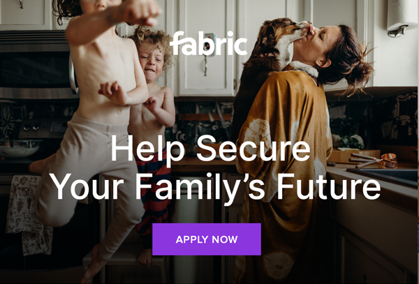 Fabric - Help Secure Your Family's Future   Apply Now
