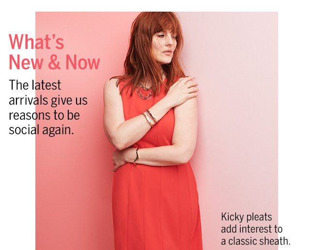 What's New & Now. The latest arrivals give us reasons to be social again. Kicky pleats add interest to a classic sheath.