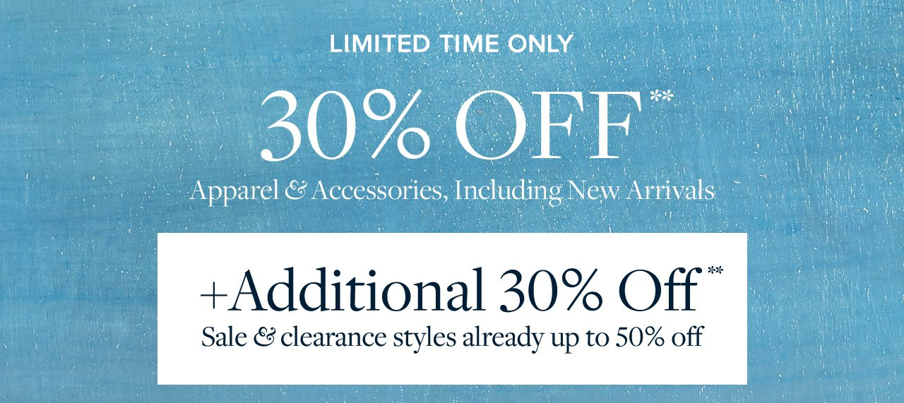 LIMITED TIME ONLY 30% OFF** Apparel & Accessories, Including New Arrivals +Additional 30% Off** Sale & clearance styles already up to 50% off