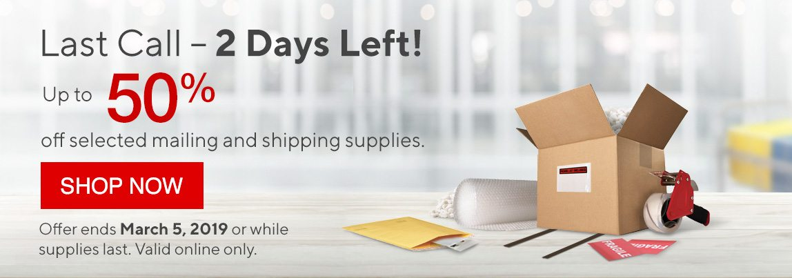 Last Call – 2 Days Left! - Up to 50% off selected mailing and shipping supplies. - SHOP NOW | Offer ends March 5, 2019 or while supplies last. Valid online only.