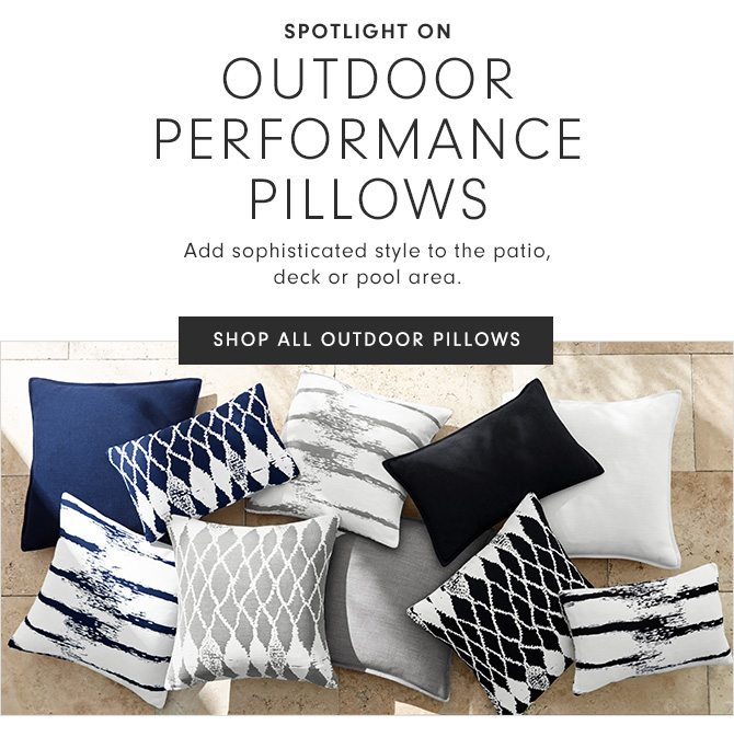 SPOTLIGHT ON OUTDOOR PERFORMANCE PILLOWS - Add sophisticated style to the patio, deck or pool area. - SHOP ALL OUTDOOR PILLOWS