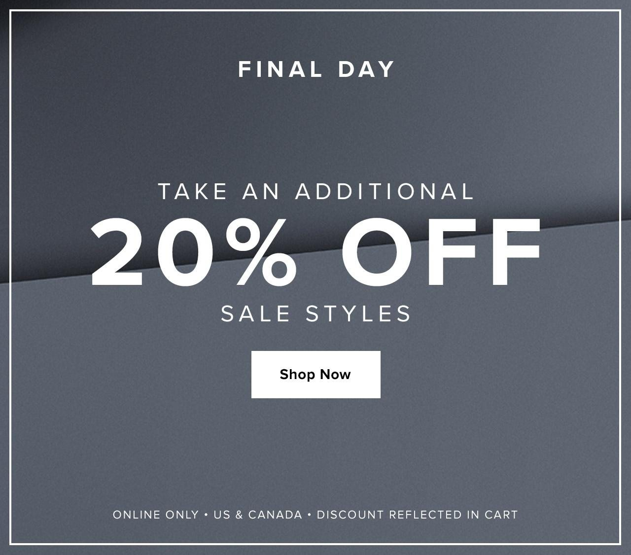 Final Day. Take An Additional 20% Off Sale Styles. Online Only. US & Canada. Discount Reflected in Cart. Shop Now