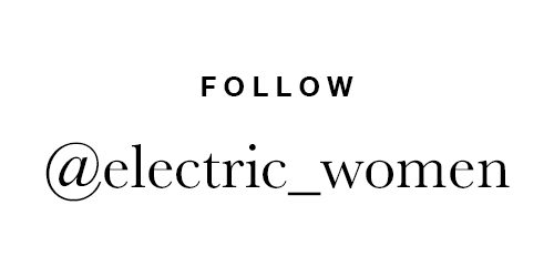 FOLLOW @ELECTRIC_WOMEN