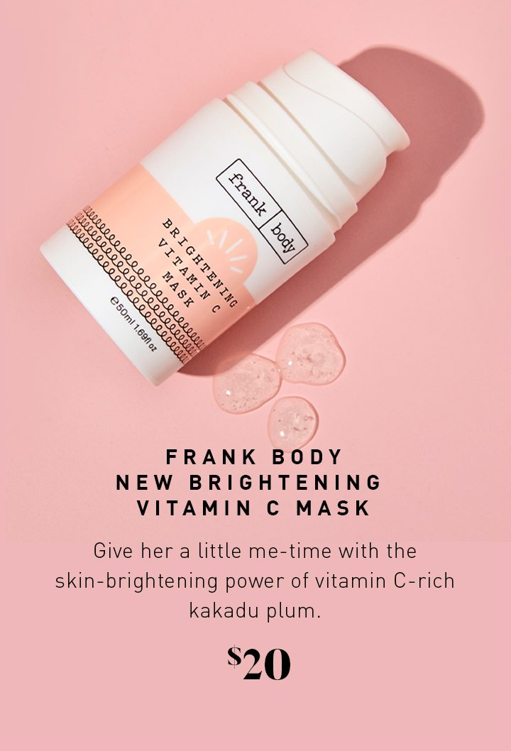 FRANK BODY NEW BRIGHTENING VITAMIN C MASK Give her a little me-time with the skin-brightening power of vitamin C-rich kakadu plum. $20
