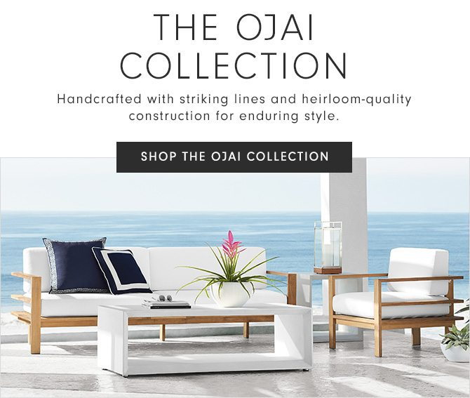 THE OJAI COLLECTION - Handcrafted with striking lines and heirloom-quality construction for enduring style. - SHOP THE OJAI COLLECTION