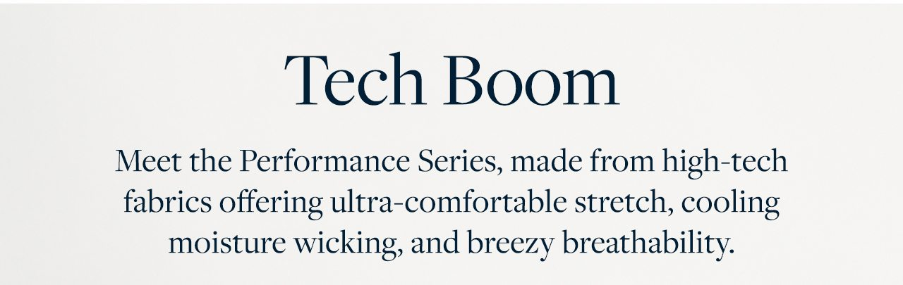 Tech Boom Meet the Performance Series, made from high-tech fabrics offering ultra-comfortable stretch, cooling moisture wicking and breezy breathability.