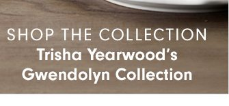 SHOP THE COLLECTION - Trisha Yearwood's Gwendolyn Collection