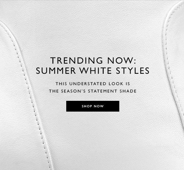 Trending Now: Summer White Styles This understated look is the season's statement shade. SHOP NOW