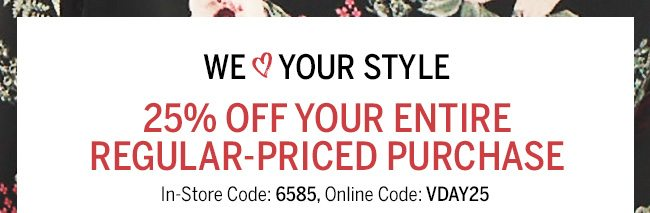We Love Your Style. 25% OFF YOUR ENTIRE REGULAR-PRICED PURCHASE. In-store Code: 6585, Online Code: VDAY25.