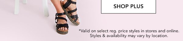 SHOP PLUS. *Valid on select reg. price styles in stores and online. Styles & availability may vary by location.