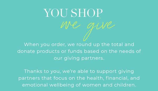 You Shop, We Give - with every purchase!