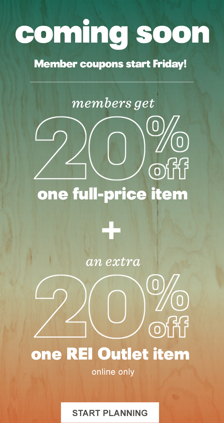 Coming soon. Member coupons start Friday! Members get 20 percent off one full-price item plus an extra 20 percent off one REI outlet item. Online only. Start planning.