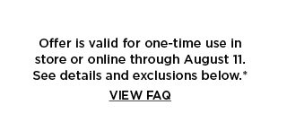 offer is valid for one time use only in store or online. view frequently asked questions.