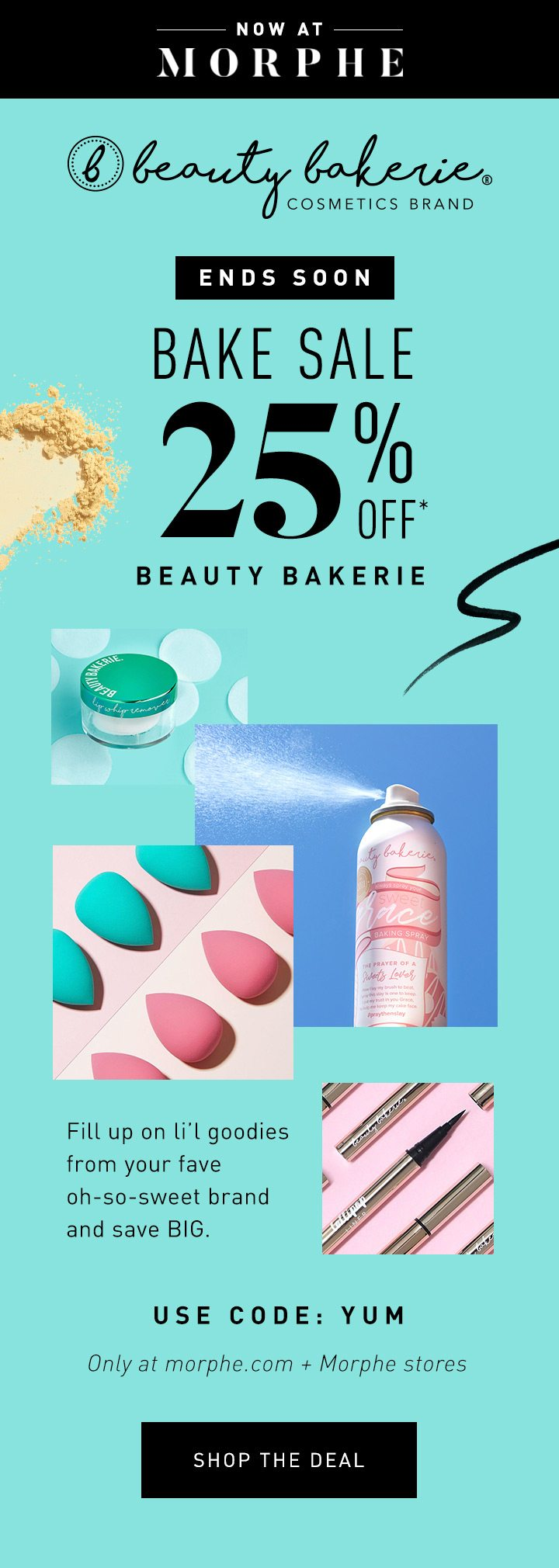 NOW AT MORPHE ENDS SOON BAKE SALE 25% OFF* BEAUTY BAKERIE Fill up on li'l goodies from your fave oh-so-sweet brand and save BIG. USE CODE: YUM Only at morphe.com + Morphe stores SHOP THE DEAL
