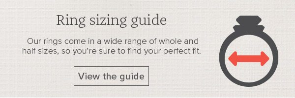 Ring sizing guide - Our rings come in a wide range of whole and half sizes, so you're sure to find your perfect fit. View the guide