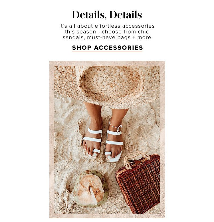 Details, Details. It's all about effortless accessories this season - choose from chic sandals, must-have bags + more. Shop accessories.