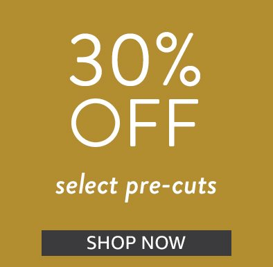Save 30% on pre-cuts | Shop Now