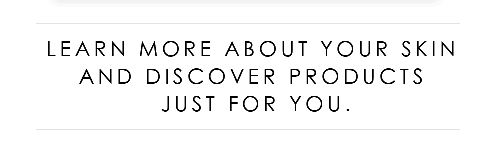 Learn More About Your Skin And Discover Products Just For You.