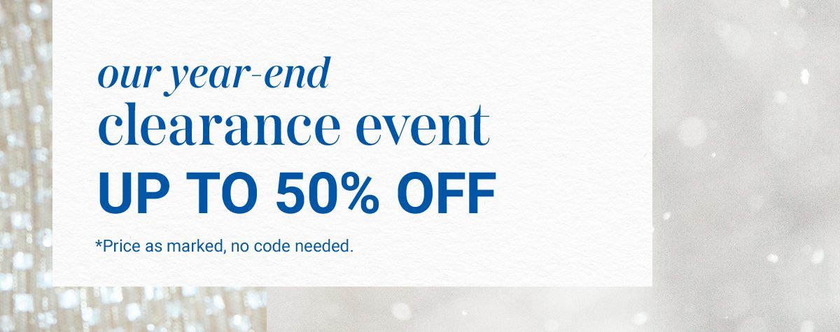 Our year-end clearance event up to 50% off. Price as marked, no code needed.
