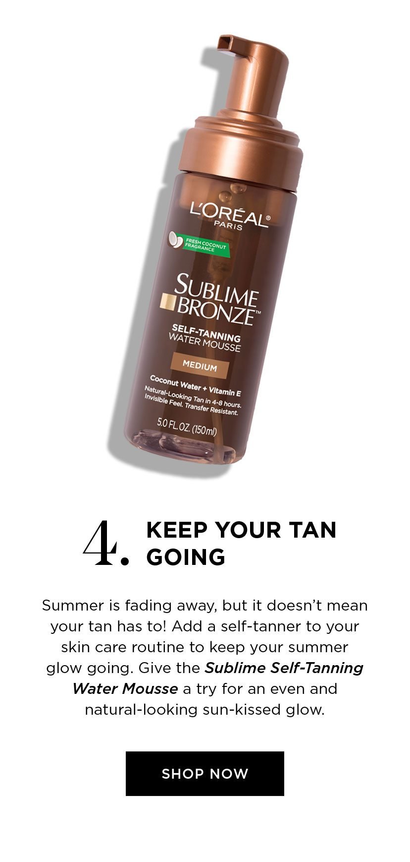 4. KEEP YOUR TAN GOING - Summer is fading away, but it doesn't mean your tan has to! Add a self-tanner to your skin care routine to keep your summer glow going. Give the Sublime Self-Tanning Water Mousse a try for an even and natural-looking sun-kissed glow. - SHOP NOW