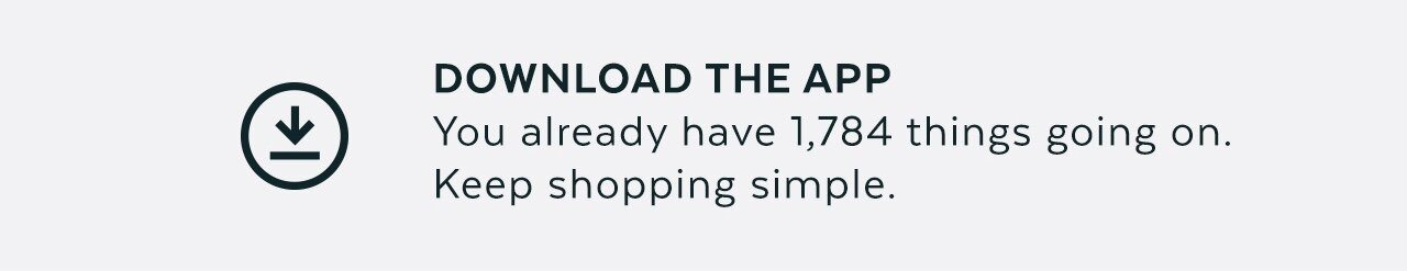 Download the app - You already have 1,784 things going on. Keep shopping simple.