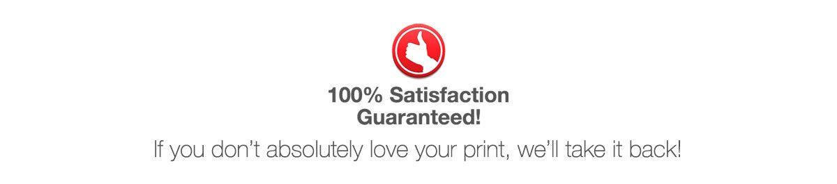 100% Satisfaction Guaranteed! If you don't absolutely love your print, we'll take it back!