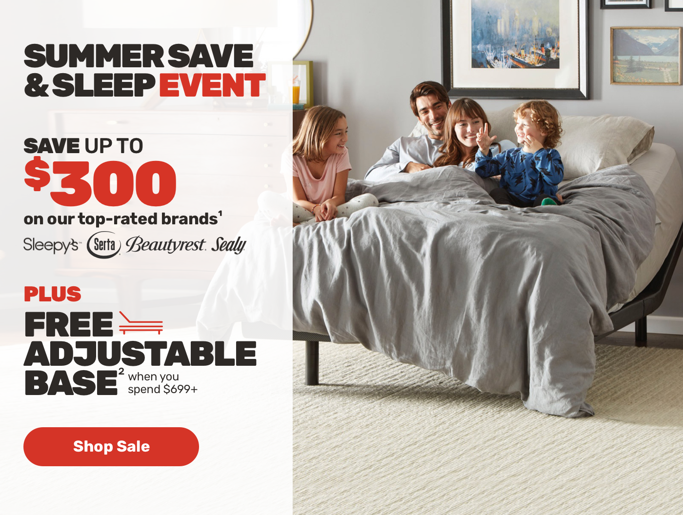 SUMMER SAVE & SLEEP EVENT Save upto $300 on our top rated brands + free adjustable base