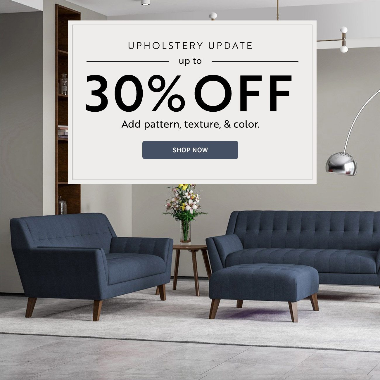 Upholstery Update   Up to 30% off patterns, textures, & color.   Shop Now