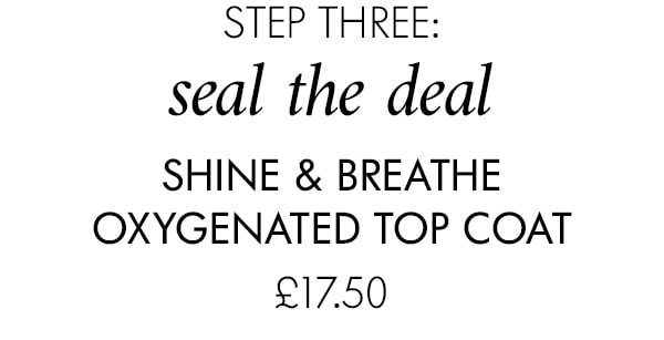 step three: seal the deal Shine & Breathe Oxygenated Top Coat £17.50