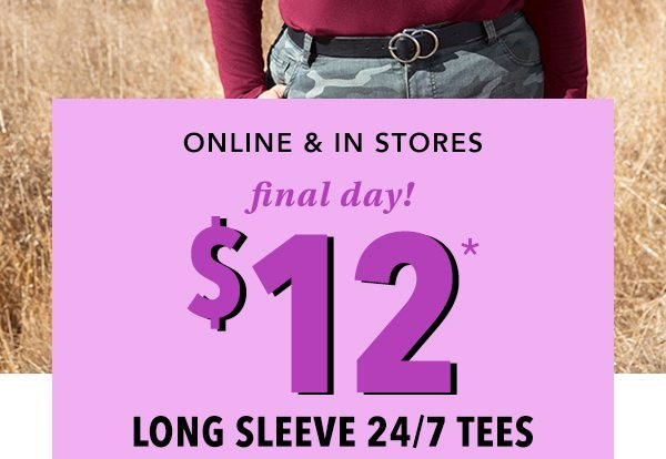 Online and in stores. Final day! $12* long sleeve 24/7 tees.