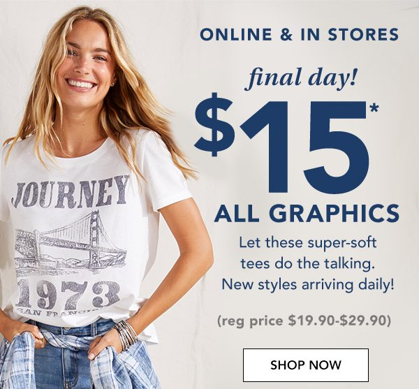 Online and in stores. Final day! $15* all graphics. Let these super-soft tees do the talking. New styles arriving daily! (reg. price $19.90-$29.90). SHOP NOW.