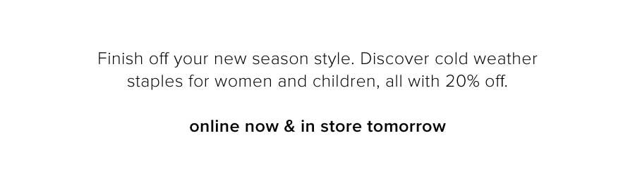 Finish off your new season style. Discover cold weather staples for ladies and girls, all with 20% off.