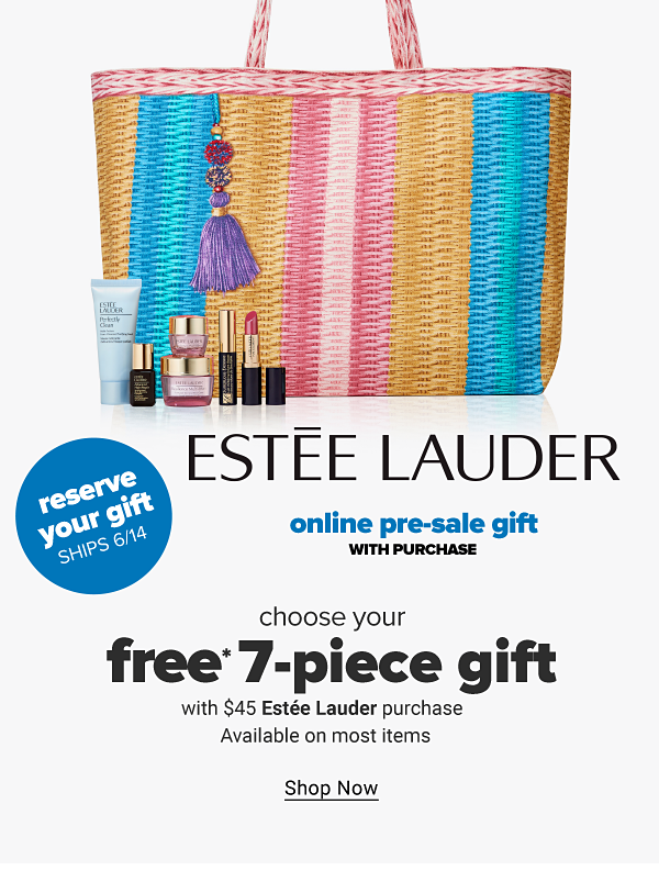 Estee Lauder online pre-sale gift with purchase. Choose your free 7-piece gift with $45 Estee Lauder purchase. Available on most items. Reserve your gift - Ships 6/14. Shop Now.