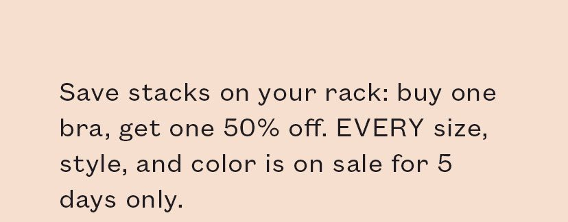 Save stacks on your rack: buy one bra, get one 50% off. EVERY size, style, and color is on sale for 5 days only.
