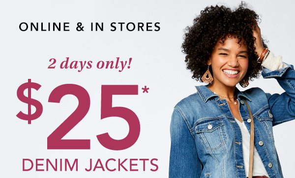 Online and in stores. 2 days only! $25* denim jackets.